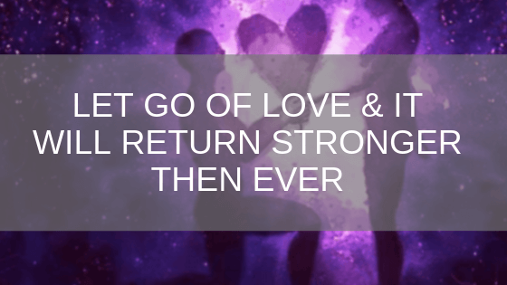 let go of love and it will return stronger